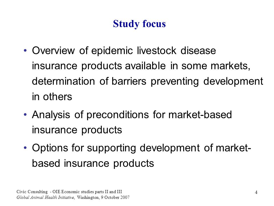 45 Civic Consulting - OIE Economic studies parts II and III Global Animal Health Initiative, Washington, 9 October 2007 Mobilisation of funding /3 Several factors influence the financial need of GERFAE: Income eligibility criterion concerning eligible countries Eligible diseases / measures Co-financing rate required Compensation rates applied and types of costs /losses covered Assuming scenario B prevails and on basis of average compensation rates at 75% and a cofinancing rate for eligible countries of 50%, the total required annual budget for GERFAE regarding HPAI would amount to US$ 103 million for the LDCs affected under scenario B, or US$ 2.45 billion on a global level