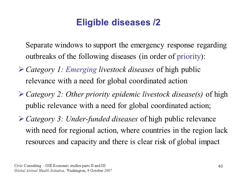 40 Civic Consulting - OIE Economic studies parts II and III Global Animal Health Initiative, Washington, 9 October 2007 Separate windows to support the emergency response regarding outbreaks of the following diseases (in order of priority): Category 1: Emerging livestock diseases of high public relevance with a need for global coordinated action Category 2: Other priority epidemic livestock disease(s) of high public relevance with a need for global coordinated action; Category 3: Under-funded diseases of high public relevance with need for regional action, where countries in the region lack resources and capacity and there is clear risk of global impact Eligible diseases /2