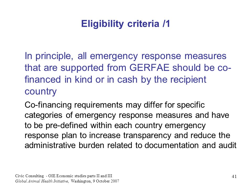 41 Civic Consulting - OIE Economic studies parts II and III Global Animal Health Initiative, Washington, 9 October 2007 Eligibility criteria /1 In principle, all emergency response measures that are supported from GERFAE should be co- financed in kind or in cash by the recipient country Co-financing requirements may differ for specific categories of emergency response measures and have to be pre-defined within each country emergency response plan to increase transparency and reduce the administrative burden related to documentation and audit
