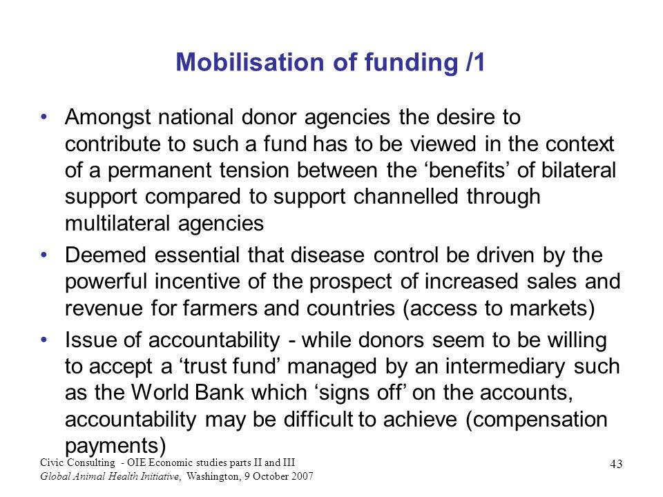 43 Civic Consulting - OIE Economic studies parts II and III Global Animal Health Initiative, Washington, 9 October 2007 Mobilisation of funding /1 Amongst national donor agencies the desire to contribute to such a fund has to be viewed in the context of a permanent tension between the benefits of bilateral support compared to support channelled through multilateral agencies Deemed essential that disease control be driven by the powerful incentive of the prospect of increased sales and revenue for farmers and countries (access to markets) Issue of accountability - while donors seem to be willing to accept a trust fund managed by an intermediary such as the World Bank which signs off on the accounts, accountability may be difficult to achieve (compensation payments)