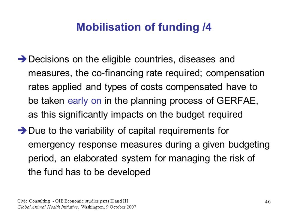 46 Civic Consulting - OIE Economic studies parts II and III Global Animal Health Initiative, Washington, 9 October 2007 Mobilisation of funding /4 Decisions on the eligible countries, diseases and measures, the co-financing rate required; compensation rates applied and types of costs compensated have to be taken early on in the planning process of GERFAE, as this significantly impacts on the budget required Due to the variability of capital requirements for emergency response measures during a given budgeting period, an elaborated system for managing the risk of the fund has to be developed
