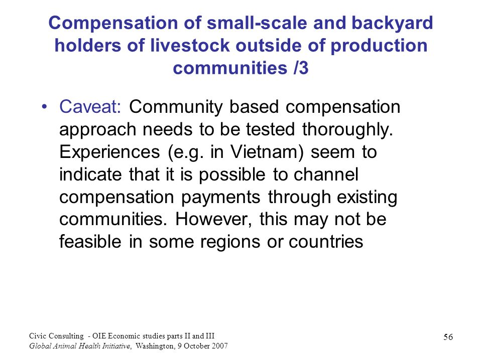 56 Civic Consulting - OIE Economic studies parts II and III Global Animal Health Initiative, Washington, 9 October 2007 Compensation of small-scale and backyard holders of livestock outside of production communities /3 Caveat: Community based compensation approach needs to be tested thoroughly.
