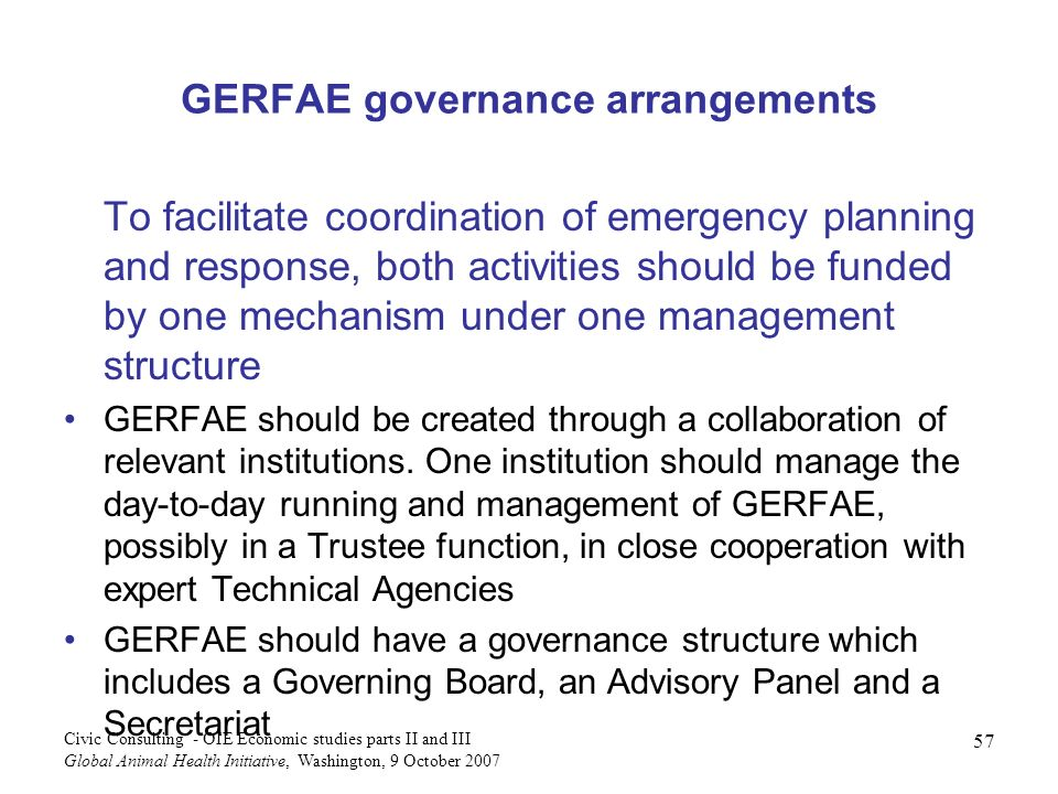 57 Civic Consulting - OIE Economic studies parts II and III Global Animal Health Initiative, Washington, 9 October 2007 GERFAE governance arrangements To facilitate coordination of emergency planning and response, both activities should be funded by one mechanism under one management structure GERFAE should be created through a collaboration of relevant institutions.
