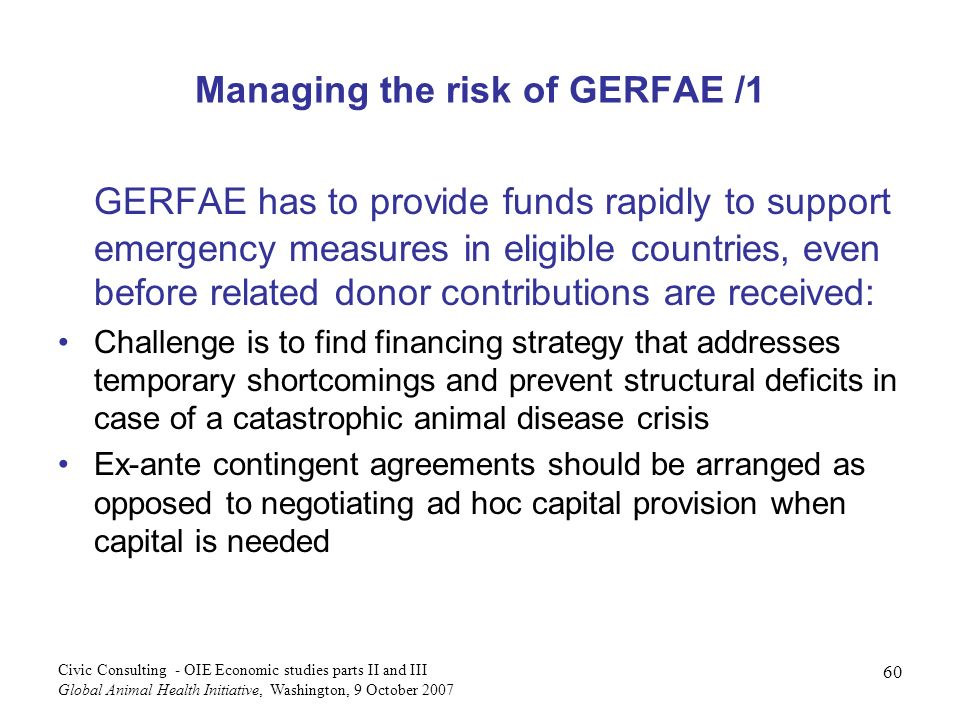 60 Civic Consulting - OIE Economic studies parts II and III Global Animal Health Initiative, Washington, 9 October 2007 Managing the risk of GERFAE /1 GERFAE has to provide funds rapidly to support emergency measures in eligible countries, even before related donor contributions are received: Challenge is to find financing strategy that addresses temporary shortcomings and prevent structural deficits in case of a catastrophic animal disease crisis Ex-ante contingent agreements should be arranged as opposed to negotiating ad hoc capital provision when capital is needed