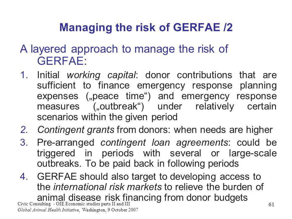 61 Civic Consulting - OIE Economic studies parts II and III Global Animal Health Initiative, Washington, 9 October 2007 Managing the risk of GERFAE /2 A layered approach to manage the risk of GERFAE: 1.