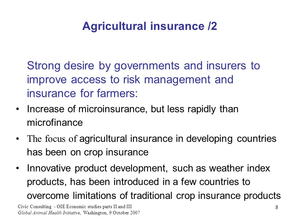 8 Civic Consulting - OIE Economic studies parts II and III Global Animal Health Initiative, Washington, 9 October 2007 Strong desire by governments and insurers to improve access to risk management and insurance for farmers: Increase of microinsurance, but less rapidly than microfinance The focus of agricultural insurance in developing countries has been on crop insurance Innovative product development, such as weather index products, has been introduced in a few countries to overcome limitations of traditional crop insurance products Agricultural insurance /2