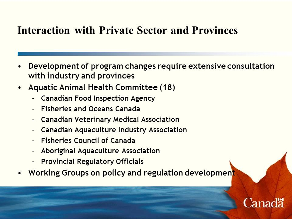 Interaction with Private Sector and Provinces Development of program changes require extensive consultation with industry and provinces Aquatic Animal Health Committee (18) –Canadian Food Inspection Agency –Fisheries and Oceans Canada –Canadian Veterinary Medical Association –Canadian Aquaculture Industry Association –Fisheries Council of Canada –Aboriginal Aquaculture Association –Provincial Regulatory Officials Working Groups on policy and regulation development