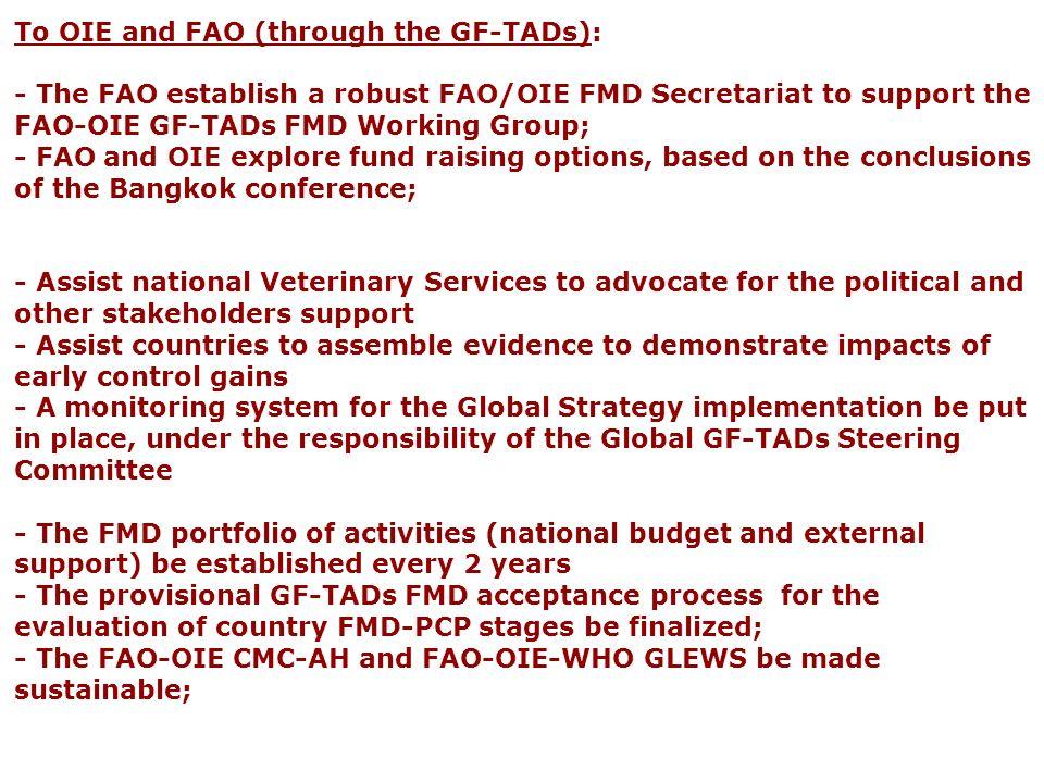 To OIE and FAO (through the GF-TADs): - The FAO establish a robust FAO/OIE FMD Secretariat to support the FAO-OIE GF-TADs FMD Working Group; - FAO and