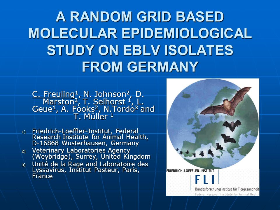 Objective Molecular characterization of a representive panel of German EBLV isolates Molecular characterization of a representive panel of German EBLV isolates Germany has one of the highest numbersGermany has one of the highest numbers Geographic distribution as a key determination for selection in contrast to random samplingGeographic distribution as a key determination for selection in contrast to random sampling Spatiotemporal correlation to phylogenetic informationSpatiotemporal correlation to phylogenetic information