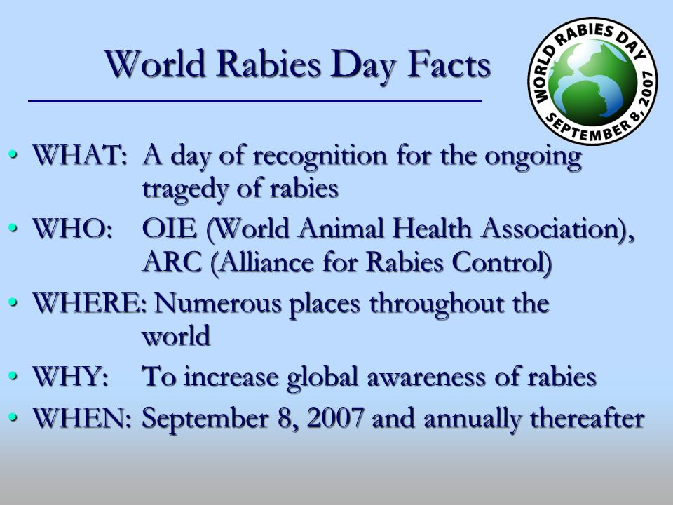 World Rabies Day Facts WHAT: A day of recognition for the ongoing tragedy of rabiesWHAT: A day of recognition for the ongoing tragedy of rabies WHO: O