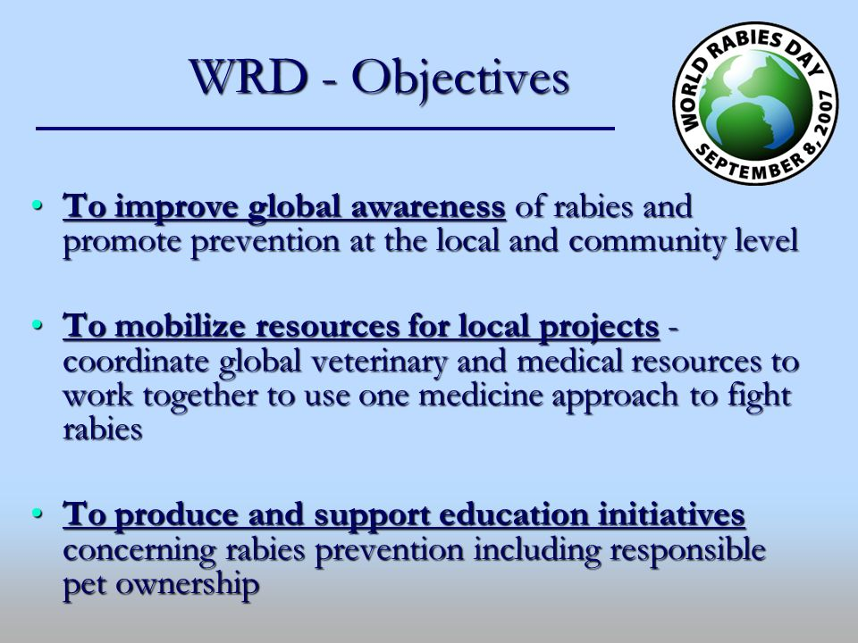 WRD - Objectives To improve global awareness of rabies and promote prevention at the local and community levelTo improve global awareness of rabies an