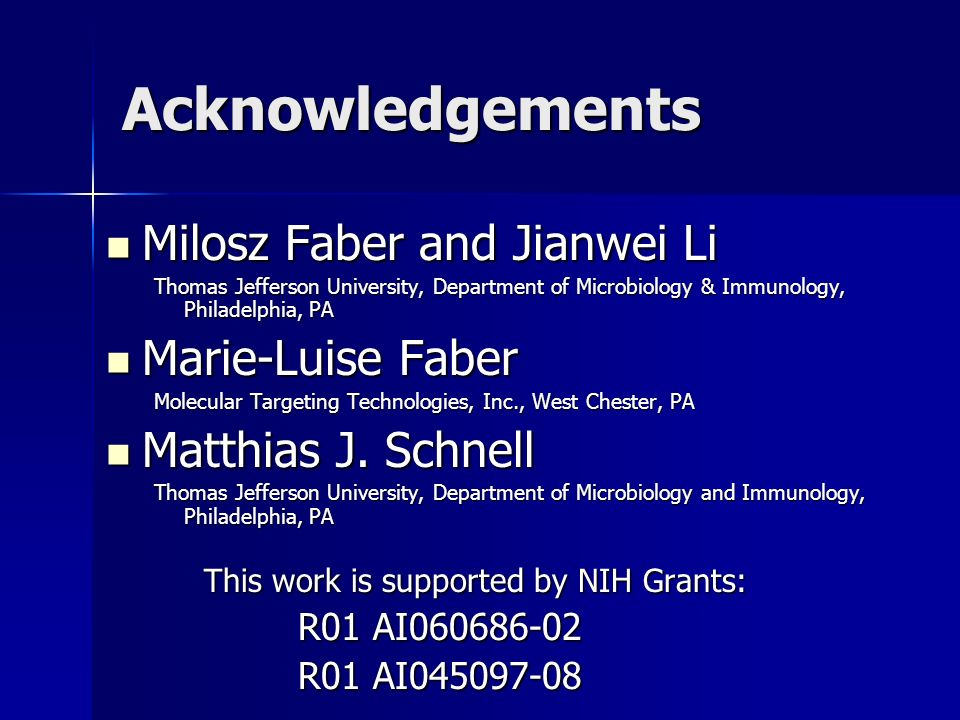 Acknowledgements Milosz Faber and Jianwei Li Milosz Faber and Jianwei Li Thomas Jefferson University, Department of Microbiology & Immunology, Philadelphia, PA Marie-Luise Faber Marie-Luise Faber Molecular Targeting Technologies, Inc., West Chester, PA Matthias J.