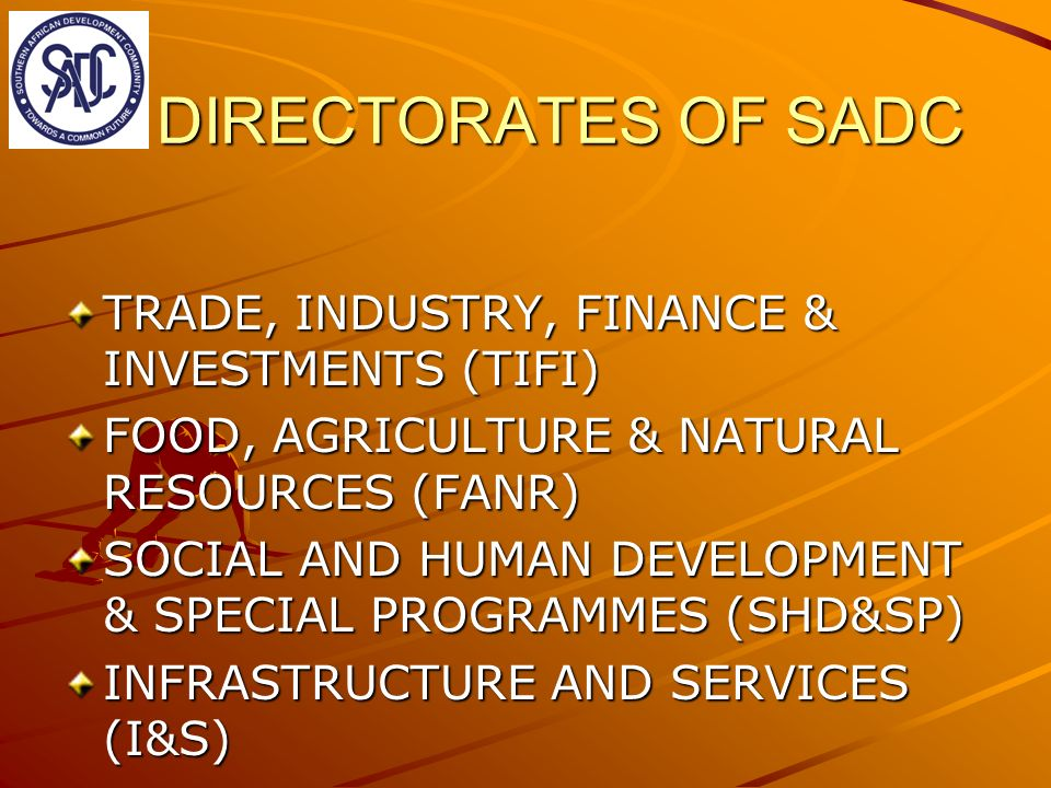 DIRECTORATES OF SADC TRADE, INDUSTRY, FINANCE & INVESTMENTS (TIFI) FOOD, AGRICULTURE & NATURAL RESOURCES (FANR) SOCIAL AND HUMAN DEVELOPMENT & SPECIAL PROGRAMMES (SHD&SP) INFRASTRUCTURE AND SERVICES (I&S)