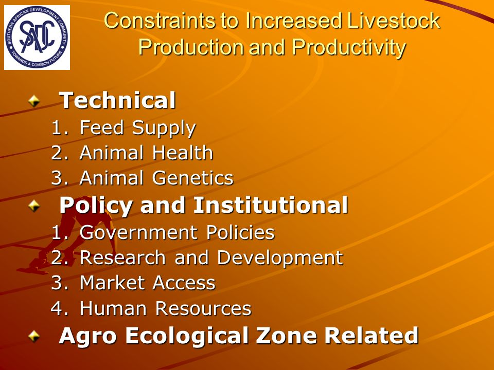 Constraints to Increased Livestock Production and Productivity Technical 1.Feed Supply 2.Animal Health 3.Animal Genetics Policy and Institutional 1.Government Policies 2.Research and Development 3.Market Access 4.Human Resources Agro Ecological Zone Related