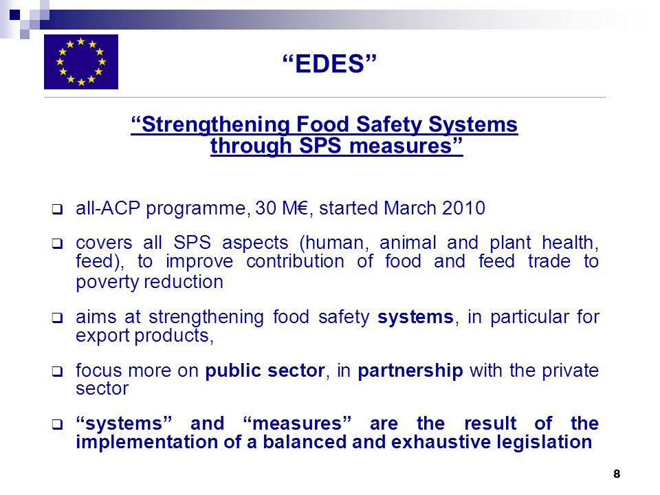 8 EDES Strengthening Food Safety Systems through SPS measures all-ACP programme, 30 M, started March 2010 covers all SPS aspects (human, animal and pl