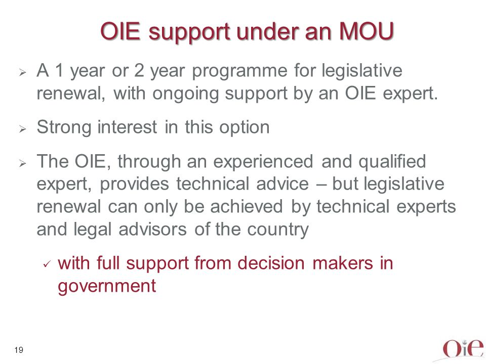 19 OIE support under an MOU A 1 year or 2 year programme for legislative renewal, with ongoing support by an OIE expert. Strong interest in this optio