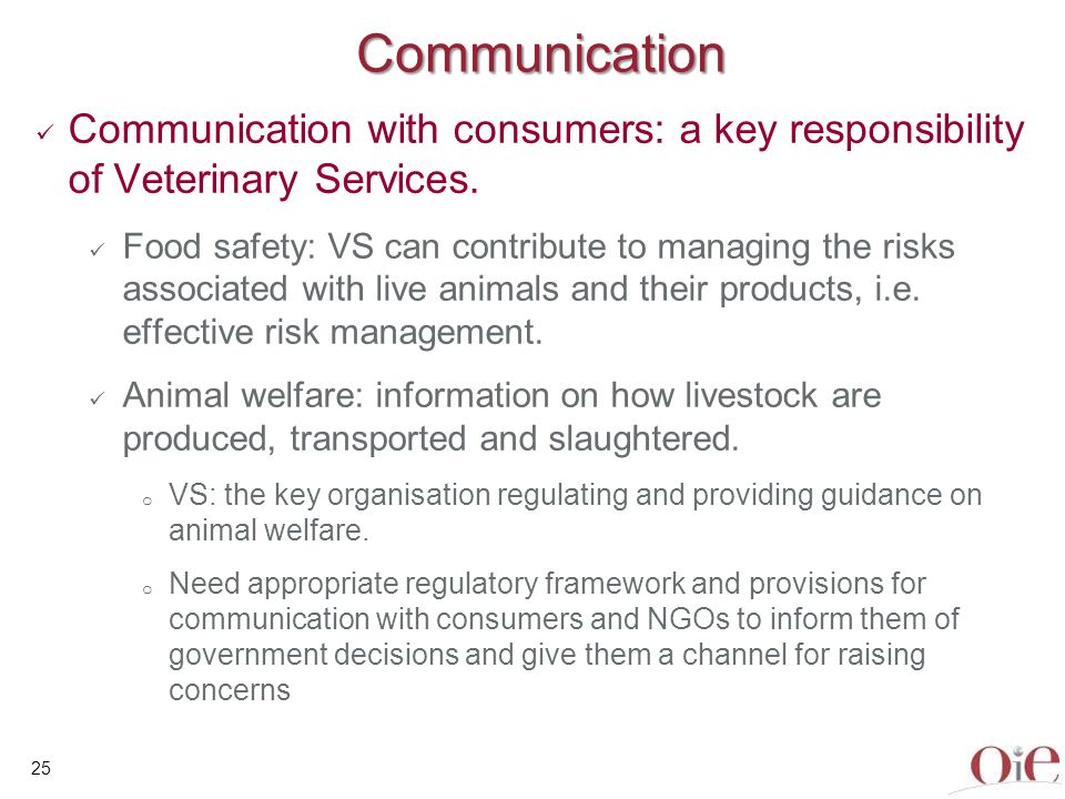 25 Communication Communication with consumers: a key responsibility of Veterinary Services. Food safety: VS can contribute to managing the risks assoc