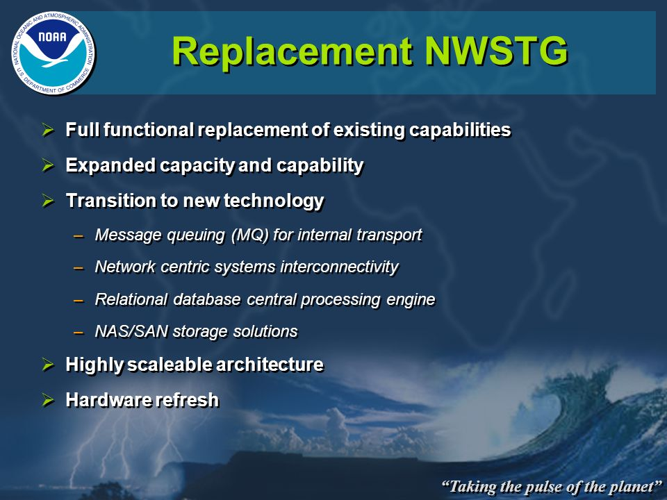 Taking the pulse of the planet Replacement NWSTG Full functional replacement of existing capabilities Expanded capacity and capability Transition to n