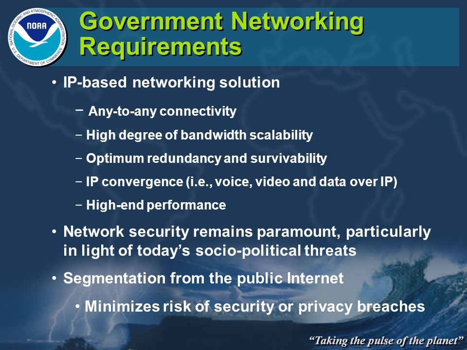 Taking the pulse of the planet Government Networking Requirements IP-based networking solution Any-to-any connectivity High degree of bandwidth scalab