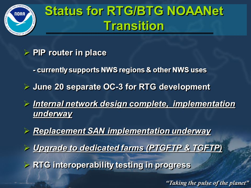 Taking the pulse of the planet Status for RTG/BTG NOAANet Transition PIP router in place - currently supports NWS regions & other NWS uses June 20 sep