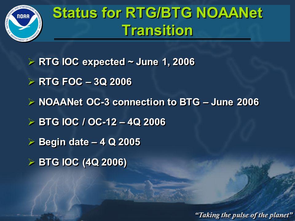 Taking the pulse of the planet Status for RTG/BTG NOAANet Transition RTG IOC expected ~ June 1, 2006 RTG FOC – 3Q 2006 NOAANet OC-3 connection to BTG