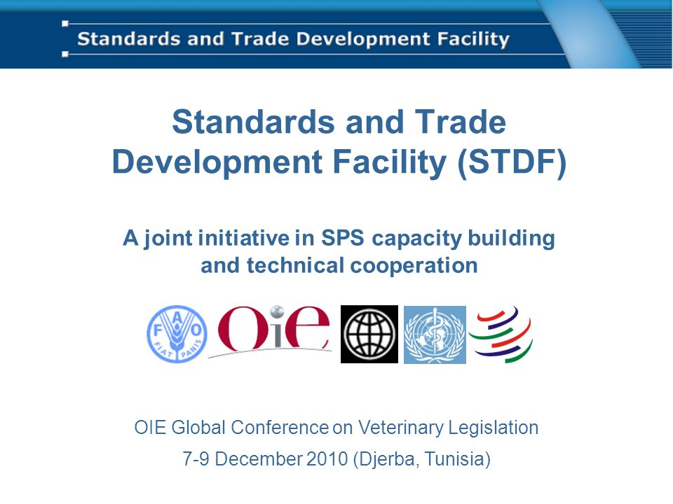 Standards and Trade Development Facility (STDF) A joint initiative in SPS capacity building and technical cooperation OIE Global Conference on Veterinary Legislation 7-9 December 2010 (Djerba, Tunisia)