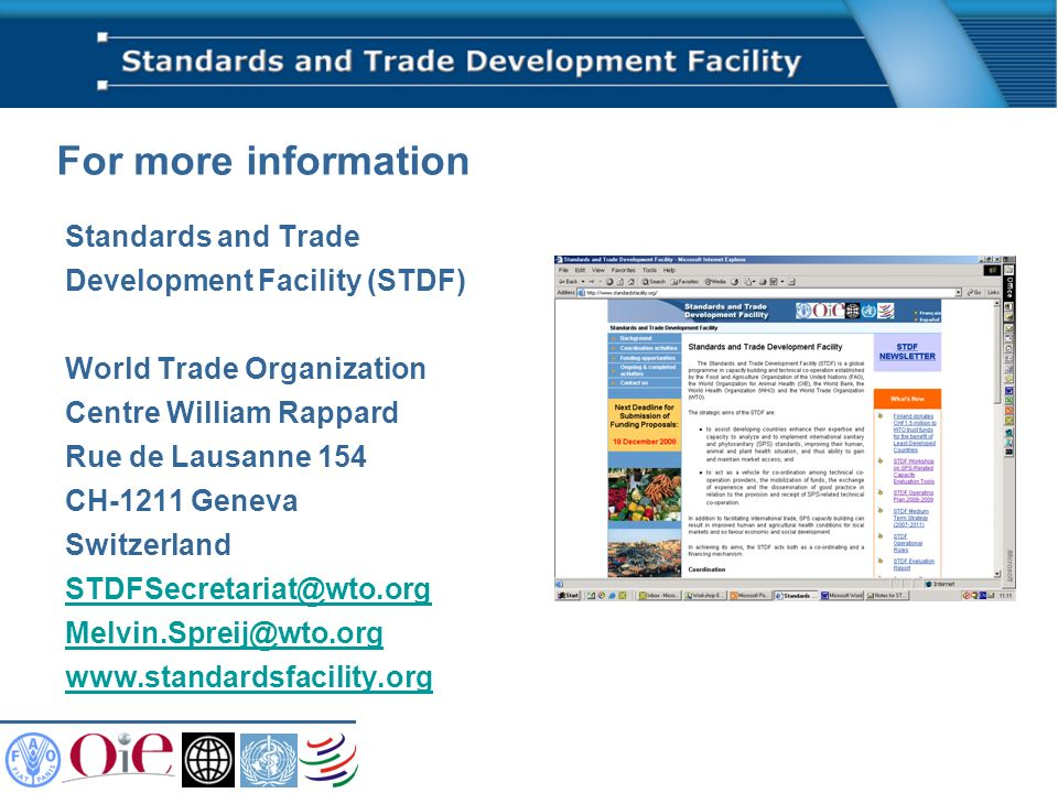 For more information Standards and Trade Development Facility (STDF) World Trade Organization Centre William Rappard Rue de Lausanne 154 CH-1211 Geneva Switzerland STDFSecretariat@wto.org Melvin.Spreij@wto.org www.standardsfacility.org