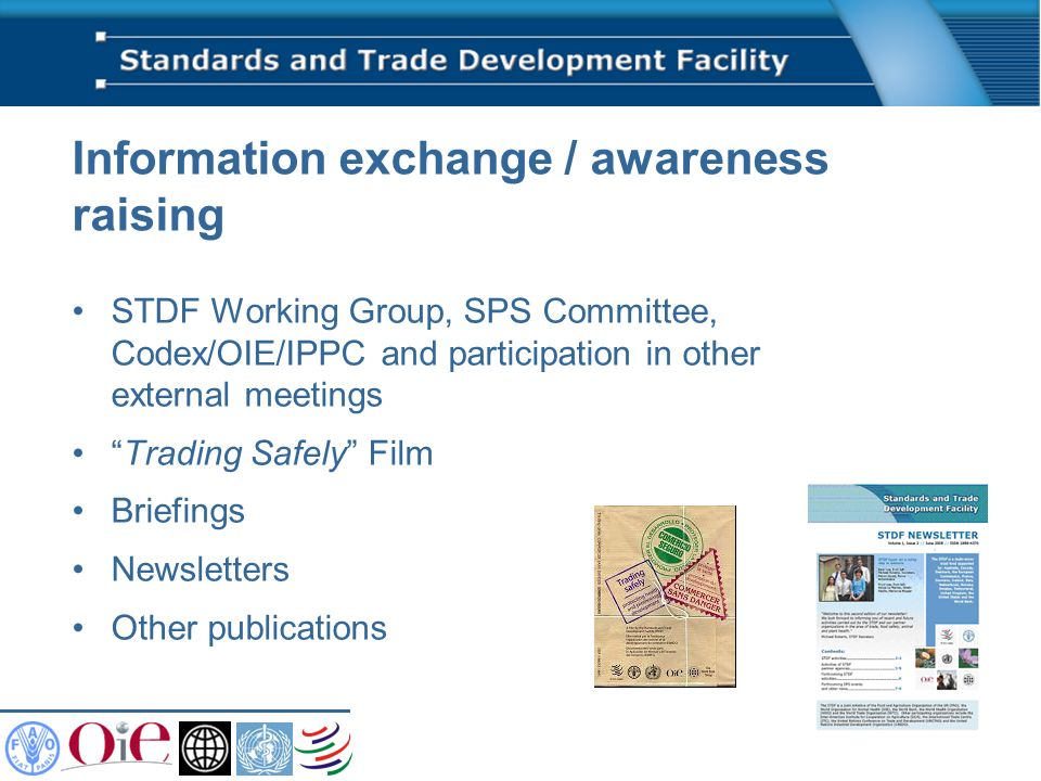 Information exchange / awareness raising STDF Working Group, SPS Committee, Codex/OIE/IPPC and participation in other external meetings Trading Safely Film Briefings Newsletters Other publications