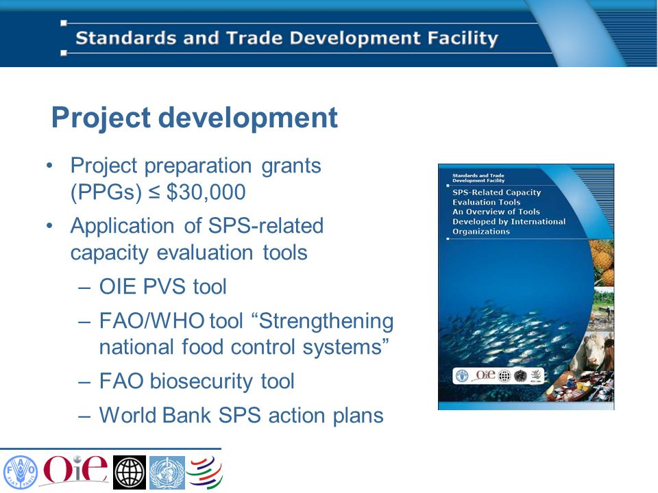 Project development Project preparation grants (PPGs) $30,000 Application of SPS-related capacity evaluation tools –OIE PVS tool –FAO/WHO tool Strengthening national food control systems –FAO biosecurity tool –World Bank SPS action plans