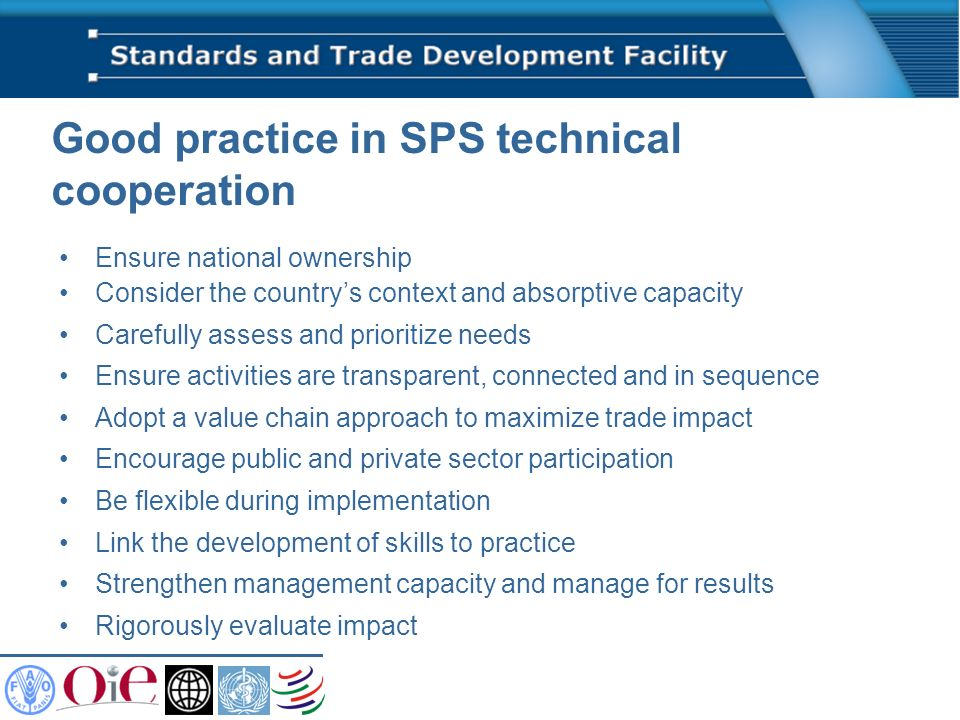 Good practice in SPS technical cooperation Ensure national ownership Consider the countrys context and absorptive capacity Carefully assess and prioritize needs Ensure activities are transparent, connected and in sequence Adopt a value chain approach to maximize trade impact Encourage public and private sector participation Be flexible during implementation Link the development of skills to practice Strengthen management capacity and manage for results Rigorously evaluate impact