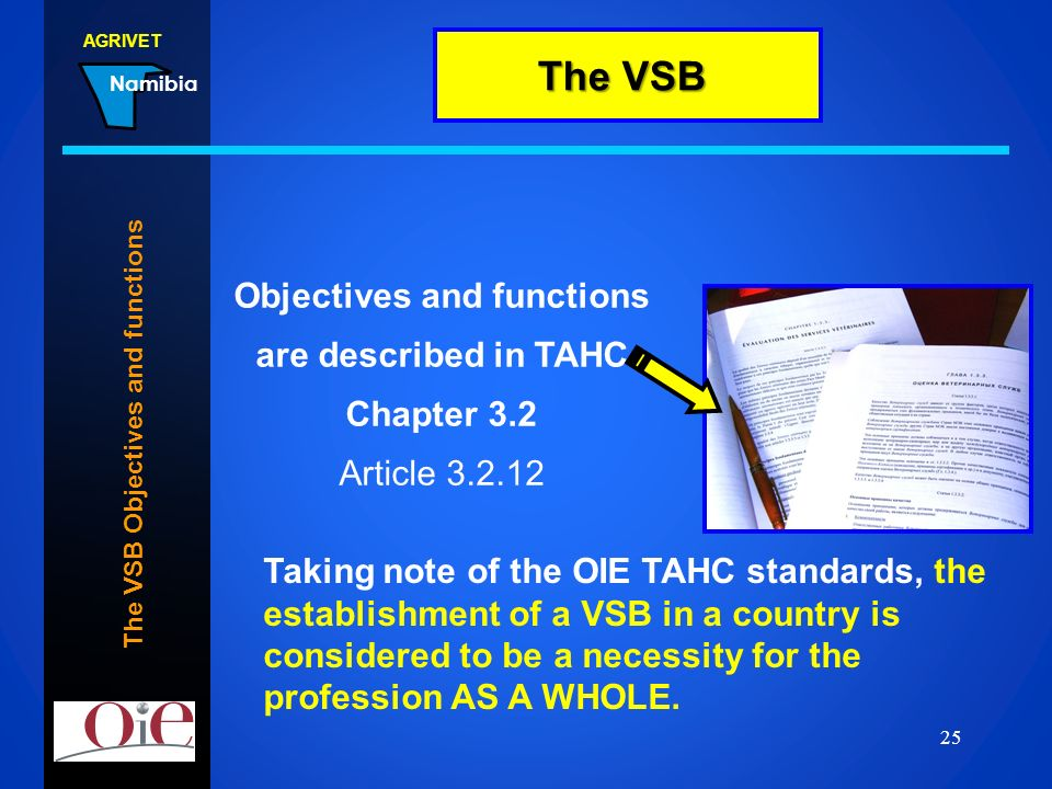 AGRIVET Namibia 22.02.2014 25 The VSB Objectives and functions Objectives and functions are described in TAHC Chapter 3.2 Article 3.2.12 The VSB Takin