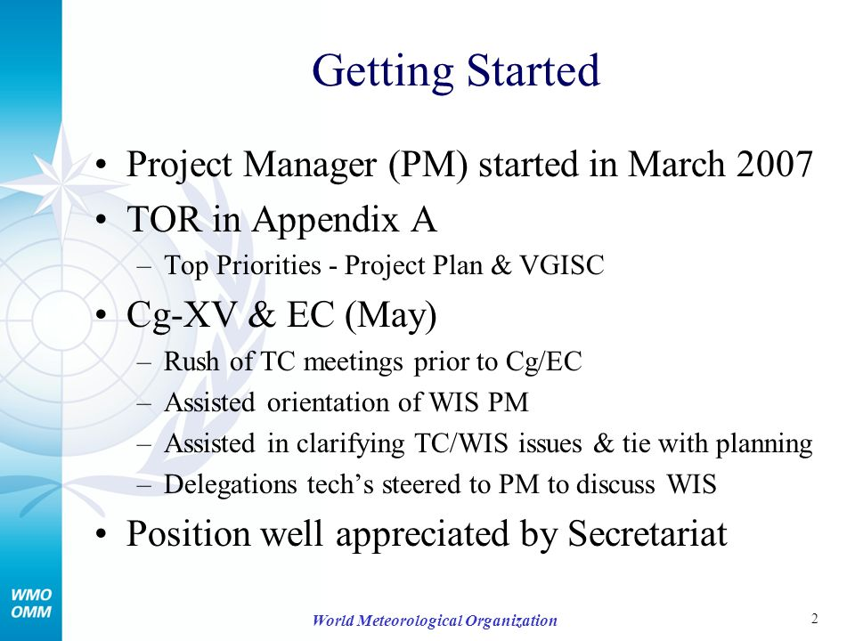 2 World Meteorological Organization Getting Started Project Manager (PM) started in March 2007 TOR in Appendix A –Top Priorities - Project Plan & VGISC Cg-XV & EC (May) –Rush of TC meetings prior to Cg/EC –Assisted orientation of WIS PM –Assisted in clarifying TC/WIS issues & tie with planning –Delegations techs steered to PM to discuss WIS Position well appreciated by Secretariat