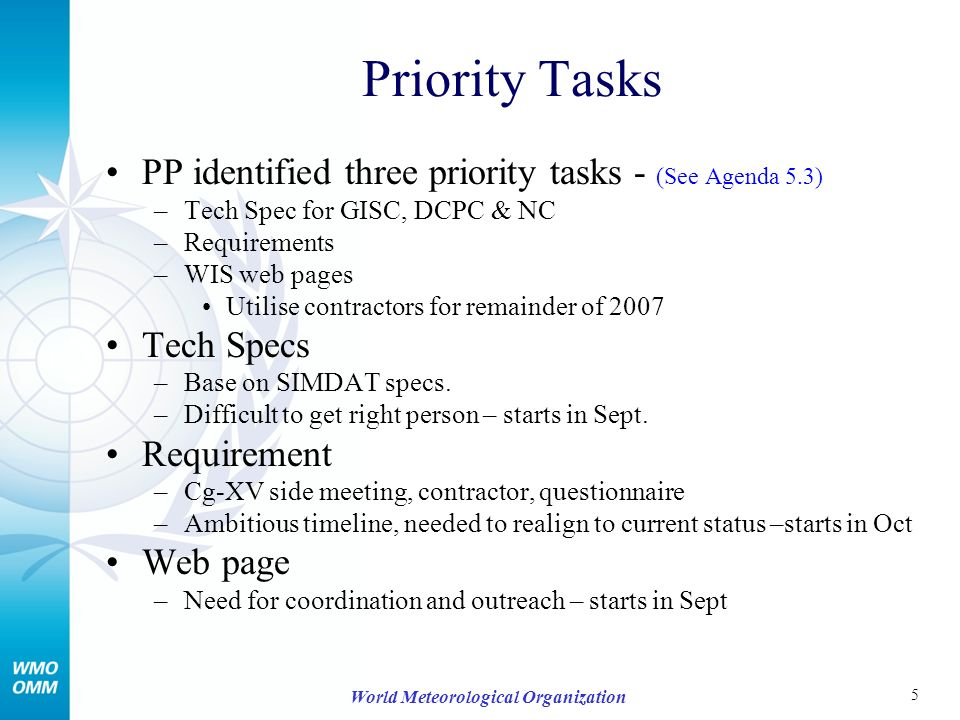 5 World Meteorological Organization Priority Tasks PP identified three priority tasks - (See Agenda 5.3) –Tech Spec for GISC, DCPC & NC –Requirements –WIS web pages Utilise contractors for remainder of 2007 Tech Specs –Base on SIMDAT specs.