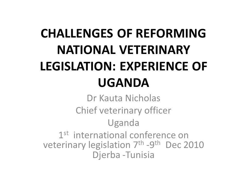 CHALLENGES OF REFORMING NATIONAL VETERINARY LEGISLATION: EXPERIENCE OF UGANDA Dr Kauta Nicholas Chief veterinary officer Uganda 1 st international con