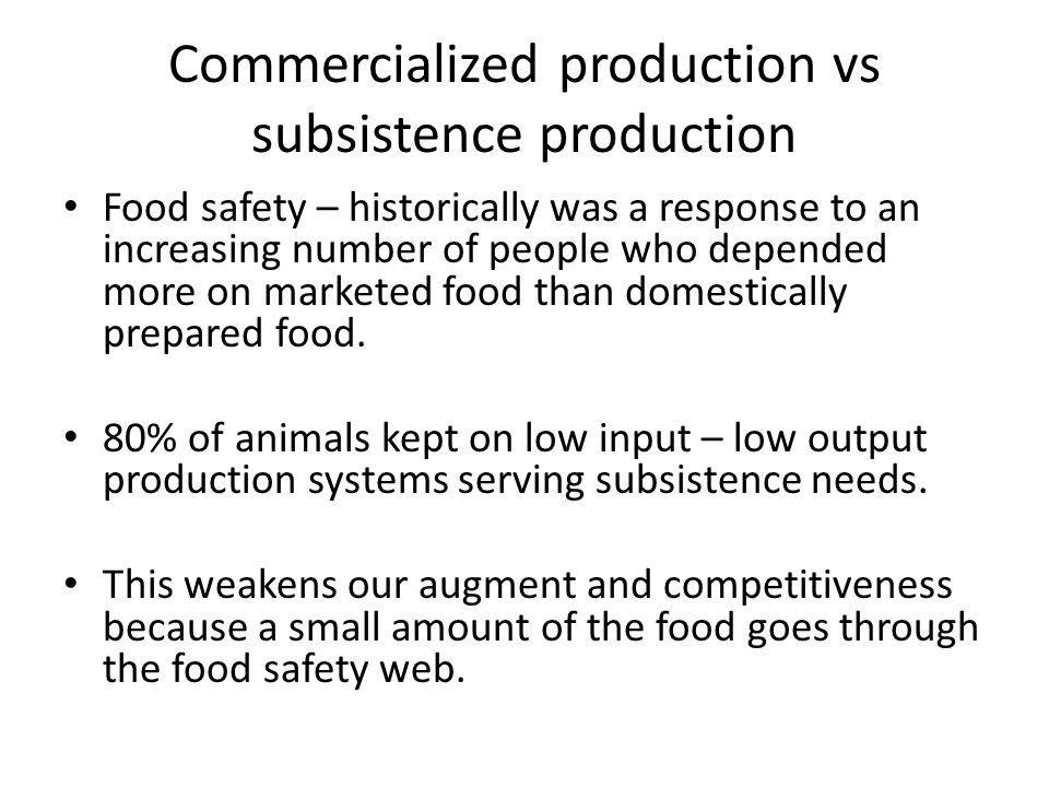 Commercialized production vs subsistence production Food safety – historically was a response to an increasing number of people who depended more on m