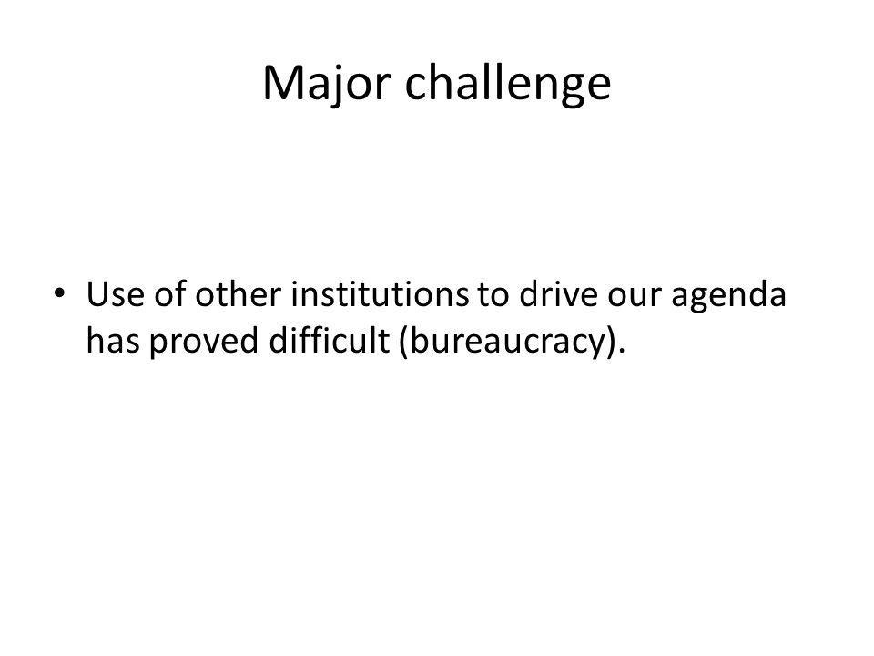 Major challenge Use of other institutions to drive our agenda has proved difficult (bureaucracy).