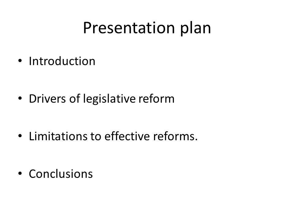 Presentation plan Introduction Drivers of legislative reform Limitations to effective reforms. Conclusions