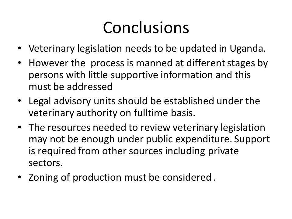 Conclusions Veterinary legislation needs to be updated in Uganda. However the process is manned at different stages by persons with little supportive