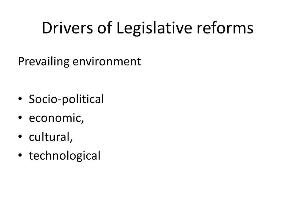 Drivers of Legislative reforms Prevailing environment Socio-political economic, cultural, technological
