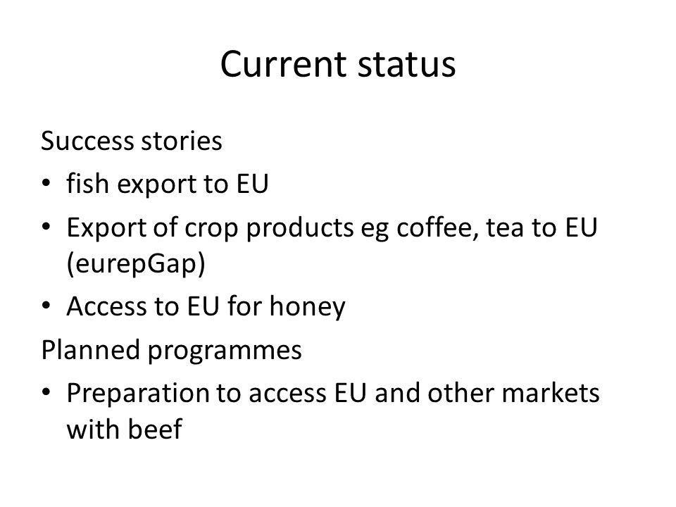 Current status Success stories fish export to EU Export of crop products eg coffee, tea to EU (eurepGap) Access to EU for honey Planned programmes Pre