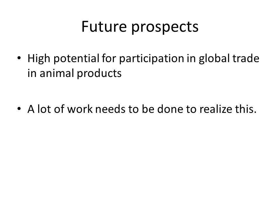 Future prospects High potential for participation in global trade in animal products A lot of work needs to be done to realize this.
