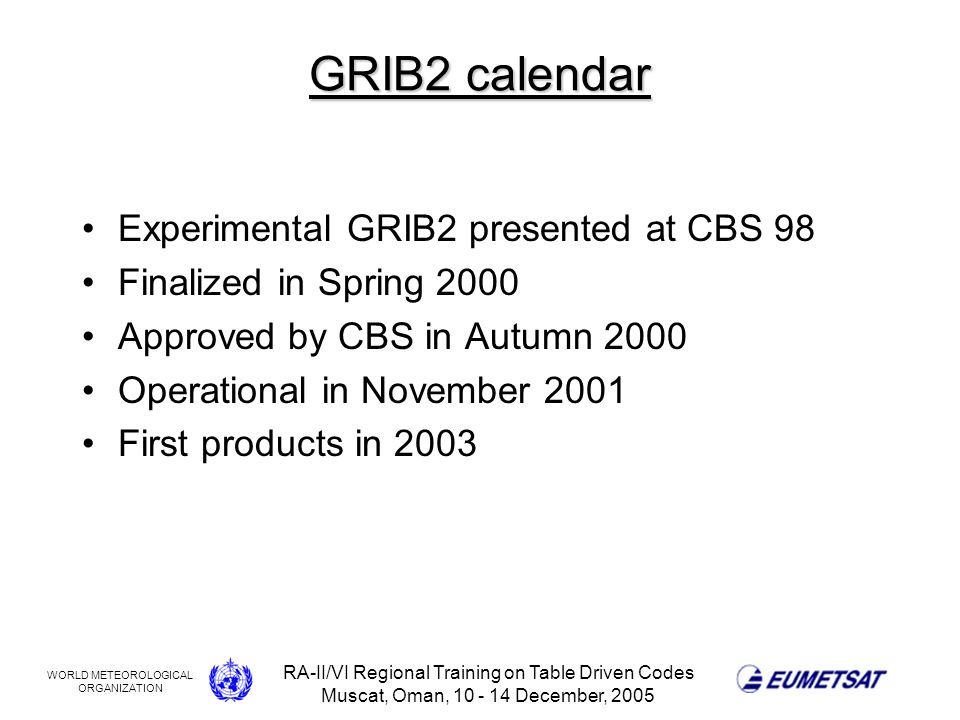 WORLD METEOROLOGICAL ORGANIZATION RA-II/VI Regional Training on Table Driven Codes Muscat, Oman, 10 - 14 December, 2005 GRIB2 calendar Experimental GRIB2 presented at CBS 98 Finalized in Spring 2000 Approved by CBS in Autumn 2000 Operational in November 2001 First products in 2003