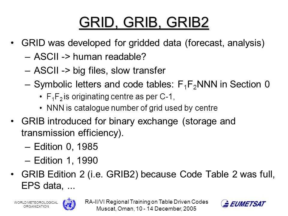 WORLD METEOROLOGICAL ORGANIZATION RA-II/VI Regional Training on Table Driven Codes Muscat, Oman, 10 - 14 December, 2005 GRID, GRIB, GRIB2 GRID was developed for gridded data (forecast, analysis) –ASCII -> human readable.