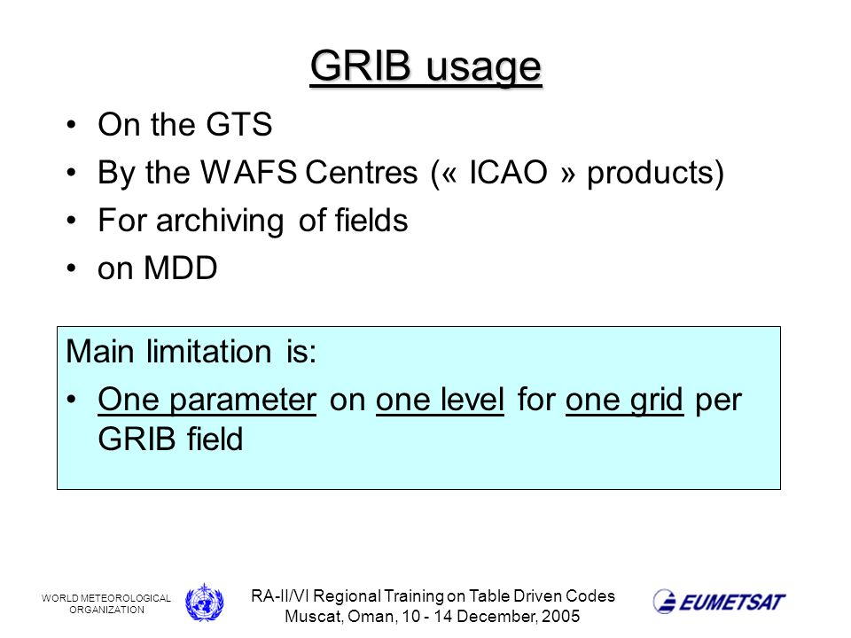 WORLD METEOROLOGICAL ORGANIZATION RA-II/VI Regional Training on Table Driven Codes Muscat, Oman, 10 - 14 December, 2005 GRIB usage On the GTS By the WAFS Centres (« ICAO » products) For archiving of fields on MDD Main limitation is: One parameter on one level for one grid per GRIB field