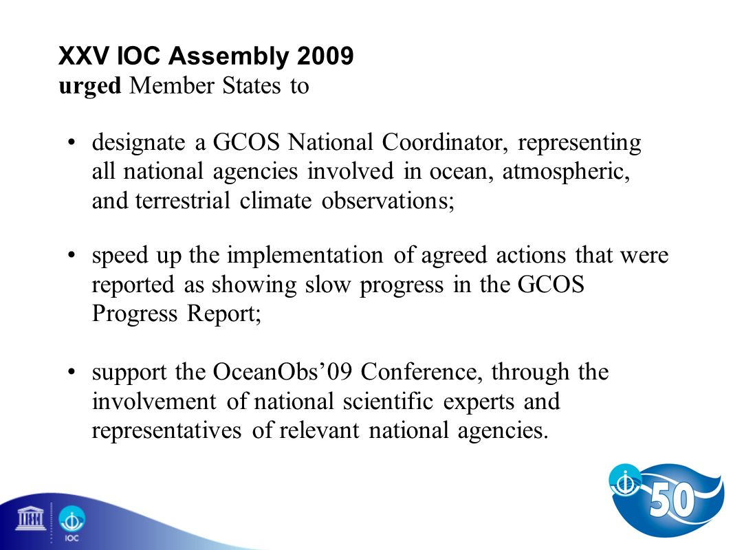 XXV IOC Assembly 2009 urged Member States to designate a GCOS National Coordinator, representing all national agencies involved in ocean, atmospheric, and terrestrial climate observations; speed up the implementation of agreed actions that were reported as showing slow progress in the GCOS Progress Report; support the OceanObs09 Conference, through the involvement of national scientific experts and representatives of relevant national agencies.