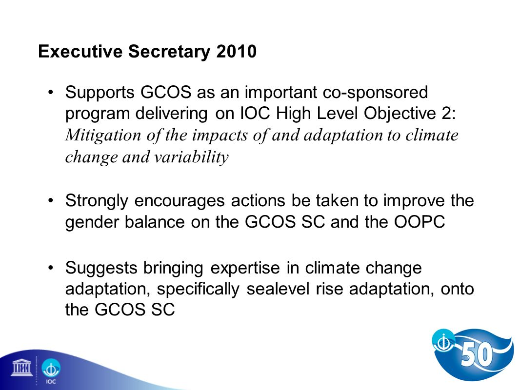 Executive Secretary 2010 Supports GCOS as an important co-sponsored program delivering on IOC High Level Objective 2: Mitigation of the impacts of and adaptation to climate change and variability Strongly encourages actions be taken to improve the gender balance on the GCOS SC and the OOPC Suggests bringing expertise in climate change adaptation, specifically sealevel rise adaptation, onto the GCOS SC