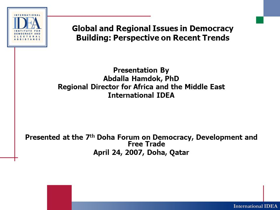 Global and Regional Issues in Democracy Building: Perspective on Recent Trends Presentation By Abdalla Hamdok, PhD Regional Director for Africa and the Middle East International IDEA Presented at the 7 th Doha Forum on Democracy, Development and Free Trade April 24, 2007, Doha, Qatar