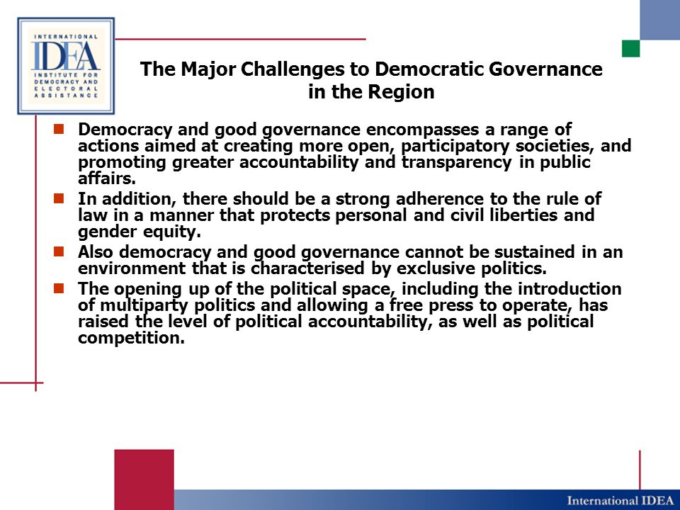 The Major Challenges to Democratic Governance in the Region The Weak democratic traditions and culture, largely due to the protracted democratic process and absence of checks and balances: The lack of effective checks and balances between the 3 branches of government.
