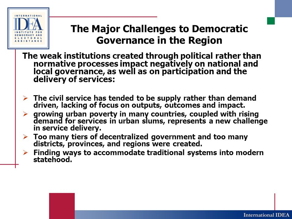 The Major Challenges to Democratic Governance in the Region The weak institutions created through political rather than normative processes impact negatively on national and local governance, as well as on participation and the delivery of services: The civil service has tended to be supply rather than demand driven, lacking of focus on outputs, outcomes and impact.