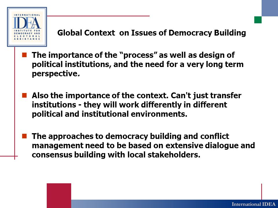 Global Context on Issues of Democracy Building The importance of the process as well as design of political institutions, and the need for a very long term perspective.